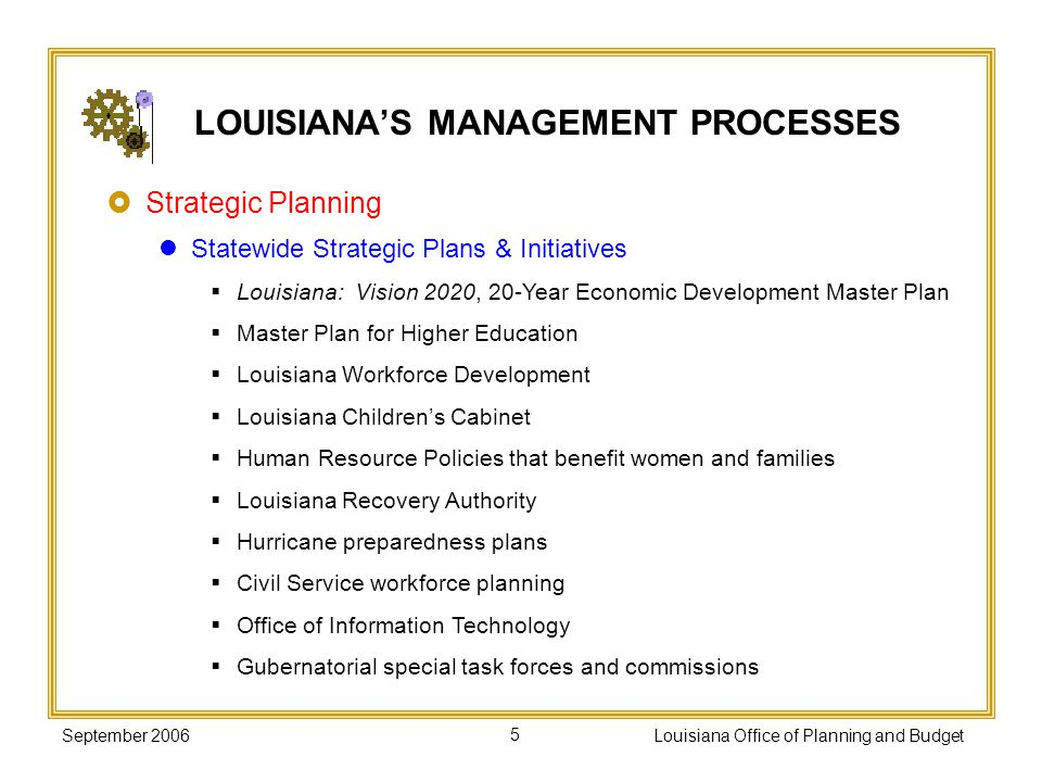 September 2006Louisiana Office of Planning and Budget16 Performance-based Contracting Mandated by Acts 739 and 1424 of 1997 Professional, personal, consulting, or social services contracts over $5,000 must include purpose, goals, objectives, performance indicators, monitoring plan LOUISIANAS MANAGEMENT PROCESSES See the Office of Contractual Review website for more information on contracts and cooperative endeavor agreements.