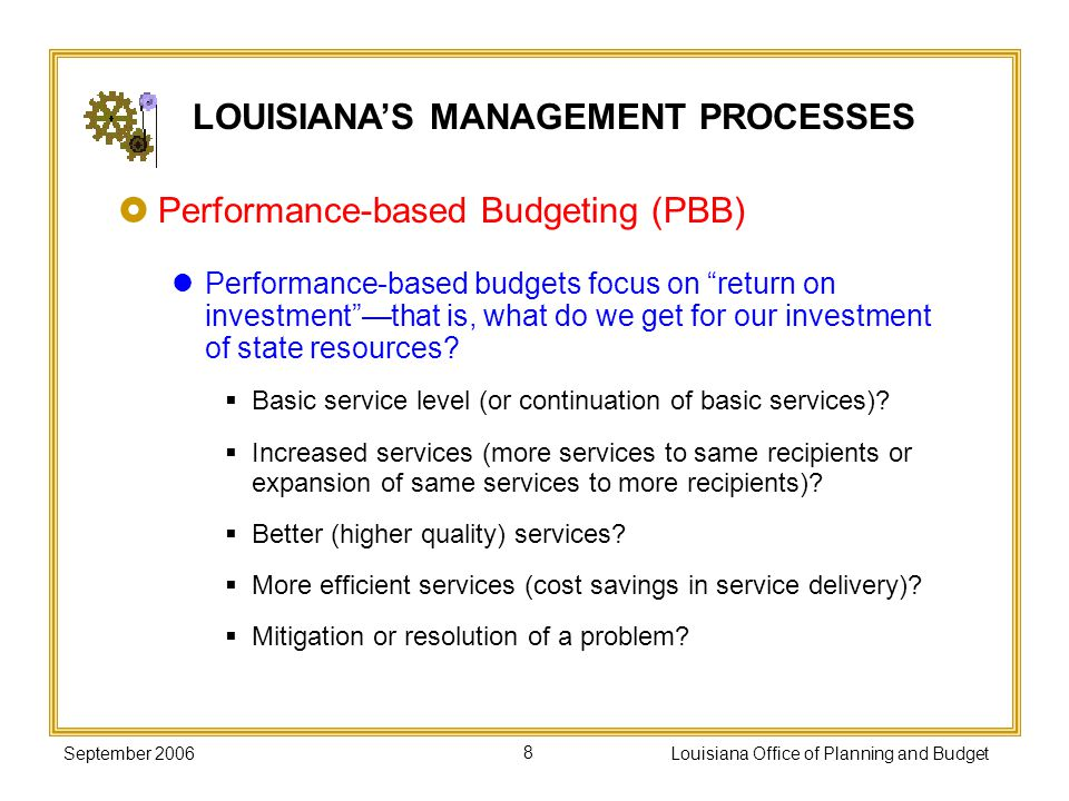 September 2006Louisiana Office of Planning and Budget39 INTEGRATING PERFORMANCE INTO BUDGET DECISION MAKING: Louisianas Experience Incorporate statewide goals, objectives, benchmarks, and management initiatives into budget development.