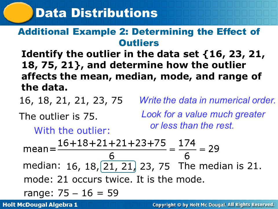 Holt McDougal Algebra 1 Data Distributions Identify the outlier in the data set {16, 23, 21, 18, 75, 21}, and determine how the outlier affects the me