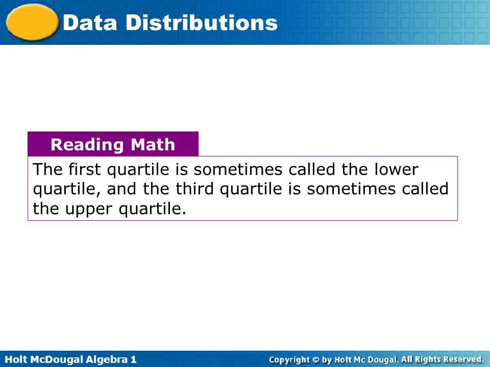 Holt McDougal Algebra 1 Data Distributions Reading Math The first quartile is sometimes called the lower quartile, and the third quartile is sometimes