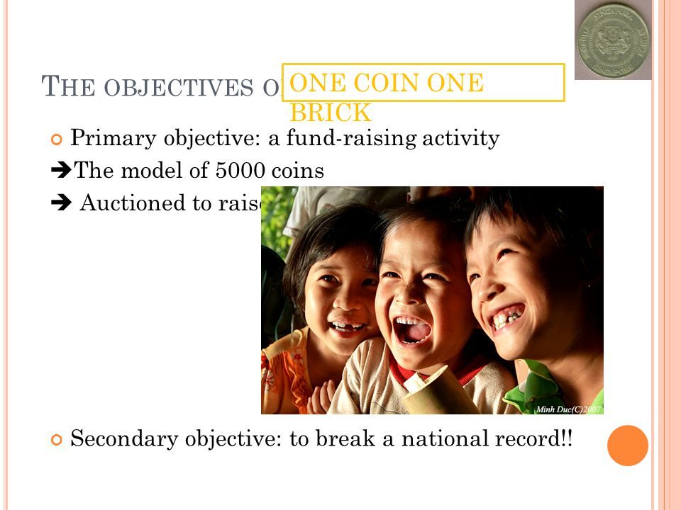 T HE OBJECTIVES OF Primary objective: a fund-raising activity The model of 5000 coins Auctioned to raise more fund ONE COIN ONE BRICK Secondary object
