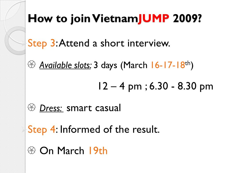 How to join VietnamJUMP 2009? Step 3: Attend a short interview. Available slots: 3 days (March 16-17-18 th ) 12 – 4 pm ; 6.30 - 8.30 pm Dress: smart c