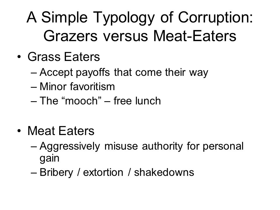 A Simple Typology of Corruption: Grazers versus Meat-Eaters Grass Eaters –Accept payoffs that come their way –Minor favoritism –The mooch – free lunch Meat Eaters –Aggressively misuse authority for personal gain –Bribery / extortion / shakedowns