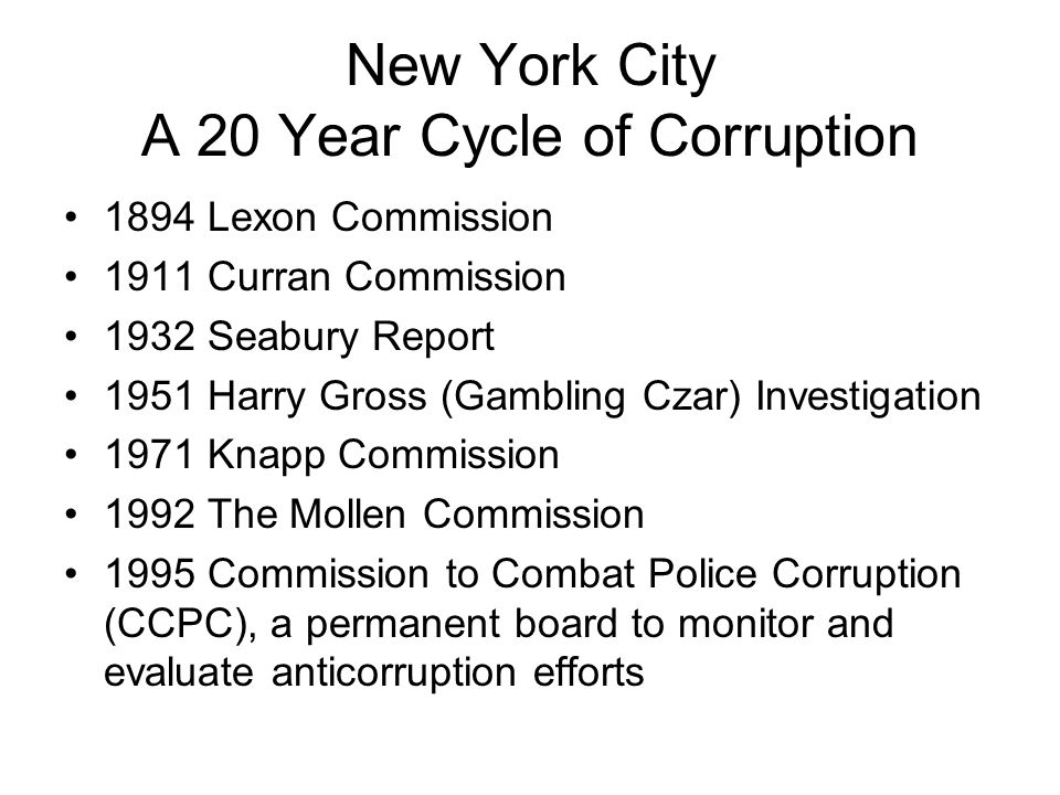 New York City A 20 Year Cycle of Corruption 1894 Lexon Commission 1911 Curran Commission 1932 Seabury Report 1951 Harry Gross (Gambling Czar) Investigation 1971 Knapp Commission 1992 The Mollen Commission 1995 Commission to Combat Police Corruption (CCPC), a permanent board to monitor and evaluate anticorruption efforts