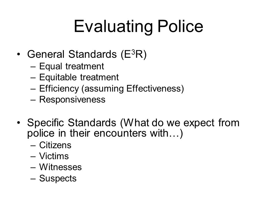 Evaluating Police General Standards (E 3 R) –Equal treatment –Equitable treatment –Efficiency (assuming Effectiveness) –Responsiveness Specific Standards (What do we expect from police in their encounters with…) –Citizens –Victims –Witnesses –Suspects