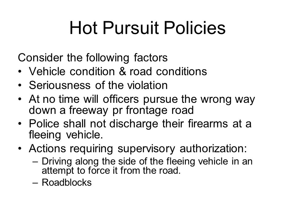 Hot Pursuit Policies Consider the following factors Vehicle condition & road conditions Seriousness of the violation At no time will officers pursue the wrong way down a freeway pr frontage road Police shall not discharge their firearms at a fleeing vehicle.