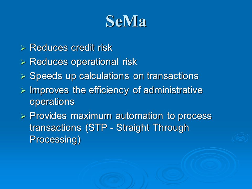 SeMa Reduces credit risk Reduces credit risk Reduces operational risk Reduces operational risk Speeds up calculations on transactions Speeds up calculations on transactions Improves the efficiency of administrative operations Improves the efficiency of administrative operations Provides maximum automation to process transactions (STP - Straight Through Processing) Provides maximum automation to process transactions (STP - Straight Through Processing)