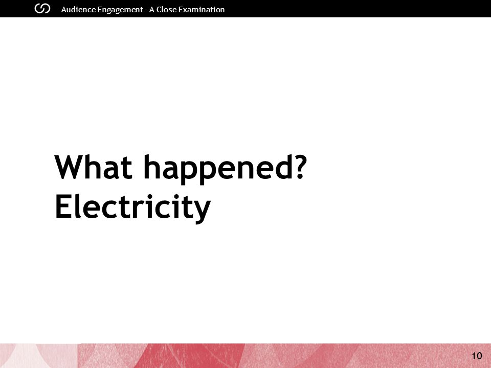 10 Audience Engagement – A Close Examination What happened Electricity