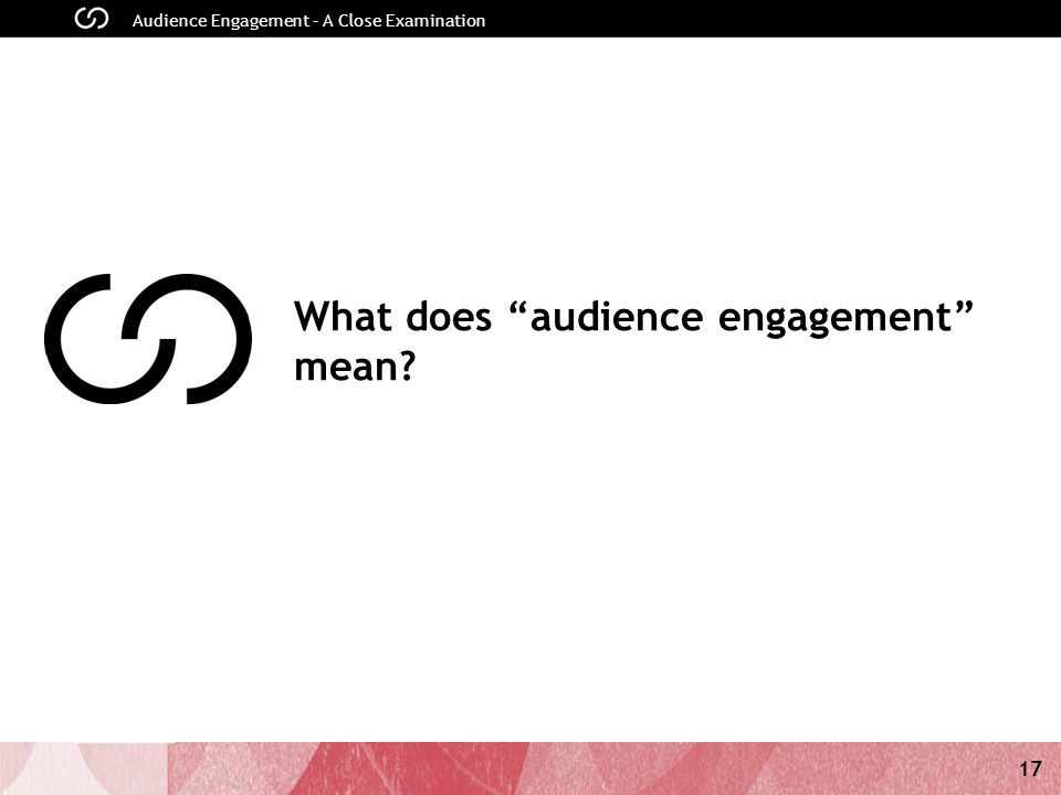17 Audience Engagement – A Close Examination What does audience engagement mean?