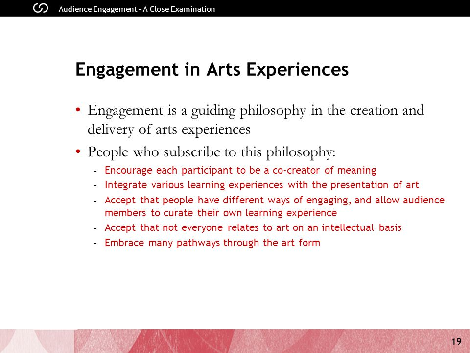 19 Audience Engagement – A Close Examination Engagement in Arts Experiences Engagement is a guiding philosophy in the creation and delivery of arts experiences People who subscribe to this philosophy: - Encourage each participant to be a co-creator of meaning - Integrate various learning experiences with the presentation of art - Accept that people have different ways of engaging, and allow audience members to curate their own learning experience - Accept that not everyone relates to art on an intellectual basis - Embrace many pathways through the art form