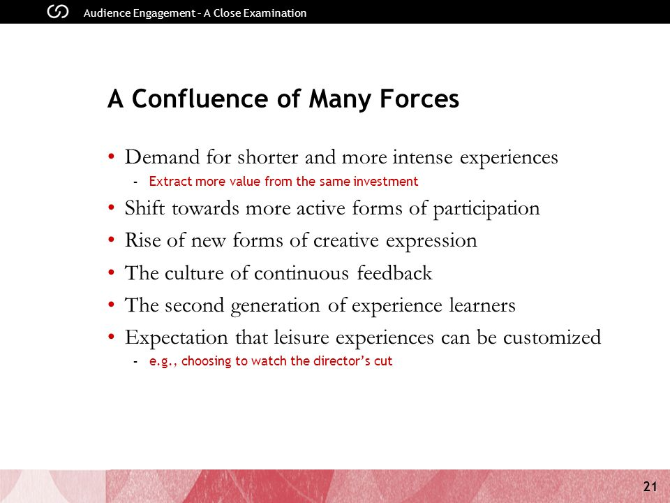 21 Audience Engagement – A Close Examination A Confluence of Many Forces Demand for shorter and more intense experiences - Extract more value from the same investment Shift towards more active forms of participation Rise of new forms of creative expression The culture of continuous feedback The second generation of experience learners Expectation that leisure experiences can be customized - e.g., choosing to watch the directors cut