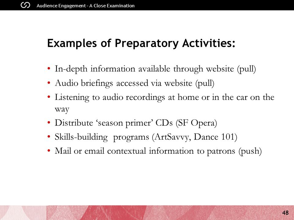 48 Audience Engagement – A Close Examination Examples of Preparatory Activities: In-depth information available through website (pull) Audio briefings accessed via website (pull) Listening to audio recordings at home or in the car on the way Distribute season primer CDs (SF Opera) Skills-building programs (ArtSavvy, Dance 101) Mail or email contextual information to patrons (push)