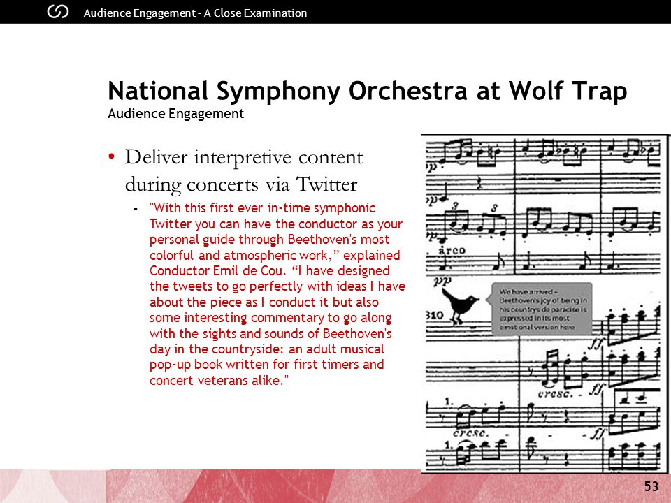 53 Audience Engagement – A Close Examination National Symphony Orchestra at Wolf Trap Audience Engagement Deliver interpretive content during concerts via Twitter - With this first ever in-time symphonic Twitter you can have the conductor as your personal guide through Beethoven s most colorful and atmospheric work, explained Conductor Emil de Cou.