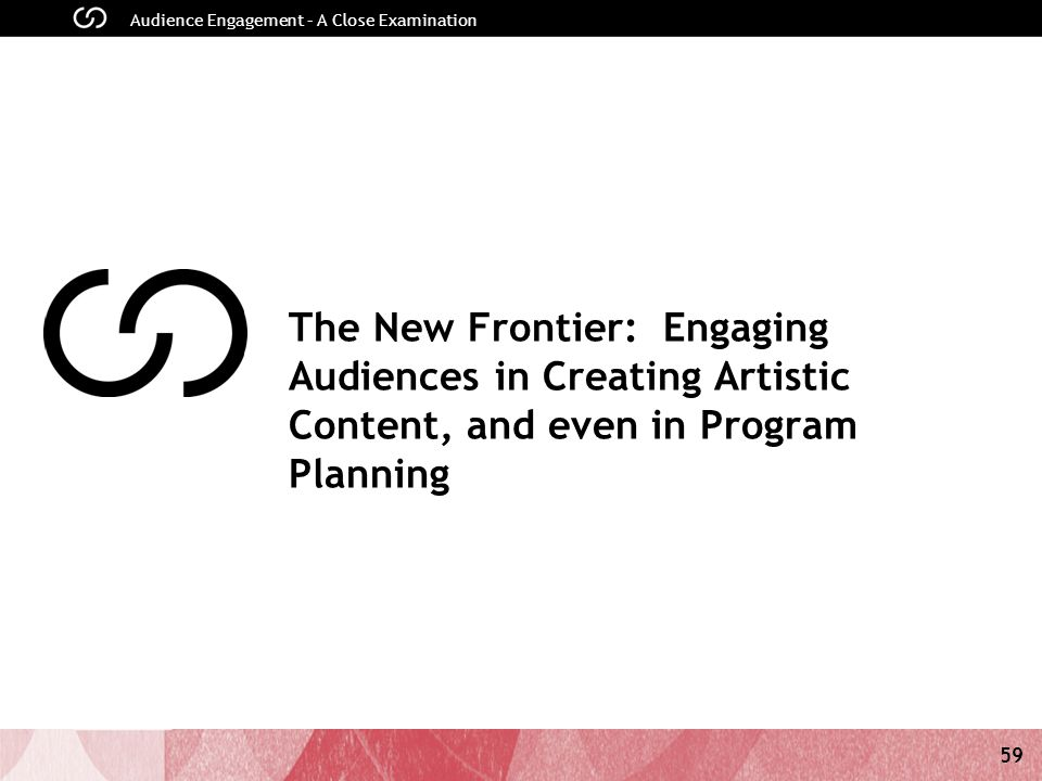 59 Audience Engagement – A Close Examination The New Frontier: Engaging Audiences in Creating Artistic Content, and even in Program Planning