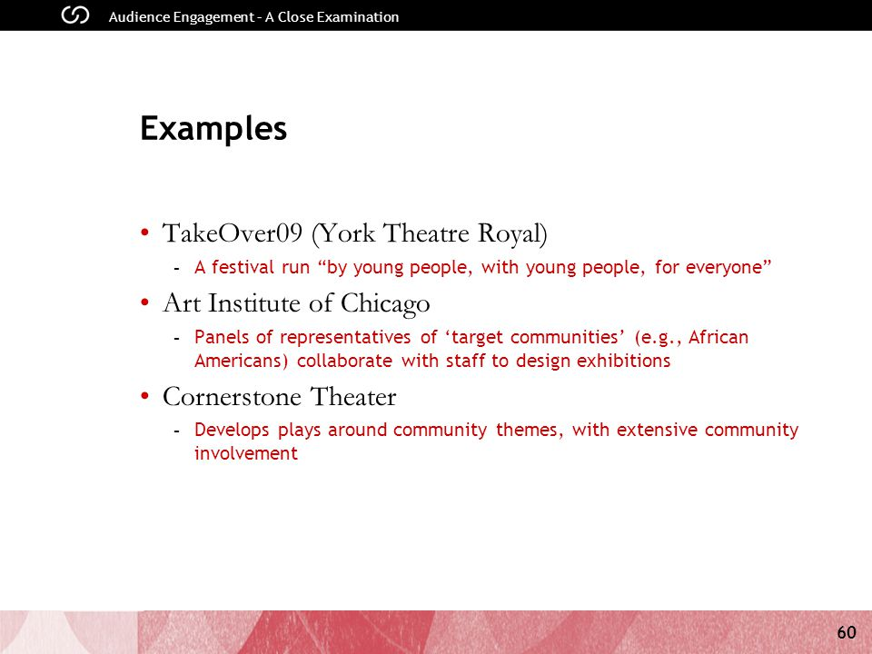60 Audience Engagement – A Close Examination Examples TakeOver09 (York Theatre Royal) - A festival run by young people, with young people, for everyone Art Institute of Chicago - Panels of representatives of target communities (e.g., African Americans) collaborate with staff to design exhibitions Cornerstone Theater - Develops plays around community themes, with extensive community involvement