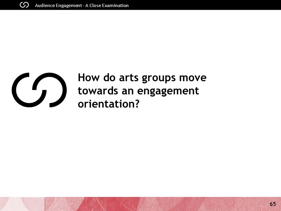 65 Audience Engagement – A Close Examination How do arts groups move towards an engagement orientation