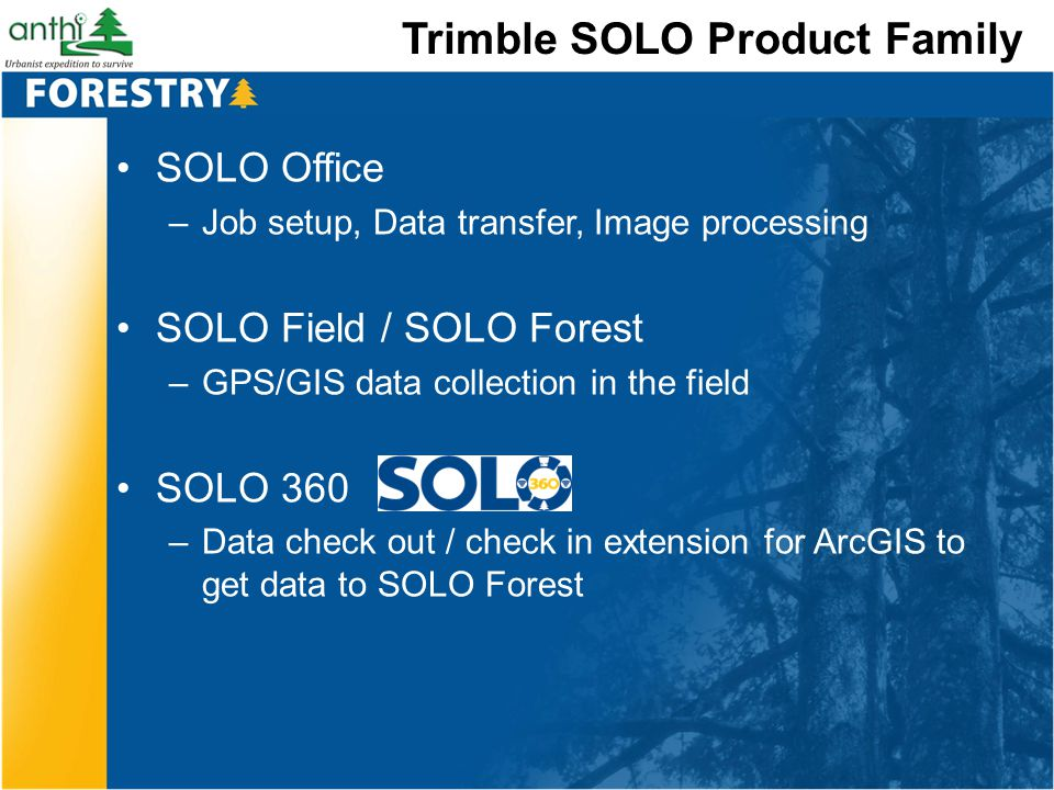Trimble SOLO Product Family SOLO Office –Job setup, Data transfer, Image processing SOLO Field / SOLO Forest –GPS/GIS data collection in the field SOL