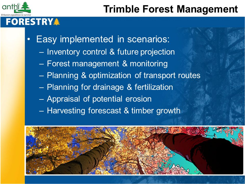 Trimble Forest Management Easy implemented in scenarios: –Inventory control & future projection –Forest management & monitoring –Planning & optimizati