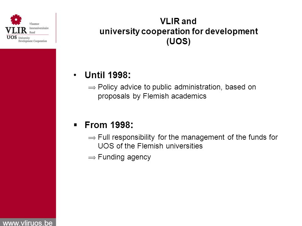 www.vliruos.be VLIR and university cooperation for development (UOS) Until 1998 : Policy advice to public administration, based on proposals by Flemish academics From 1998 : Full responsibility for the management of the funds for UOS of the Flemish universities Funding agency