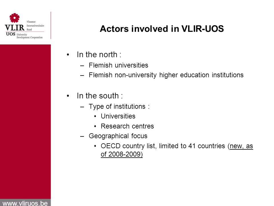 www.vliruos.be Actors involved in VLIR-UOS In the north : –Flemish universities –Flemish non-university higher education institutions In the south : –Type of institutions : Universities Research centres –Geographical focus OECD country list, limited to 41 countries (new, as of 2008-2009)