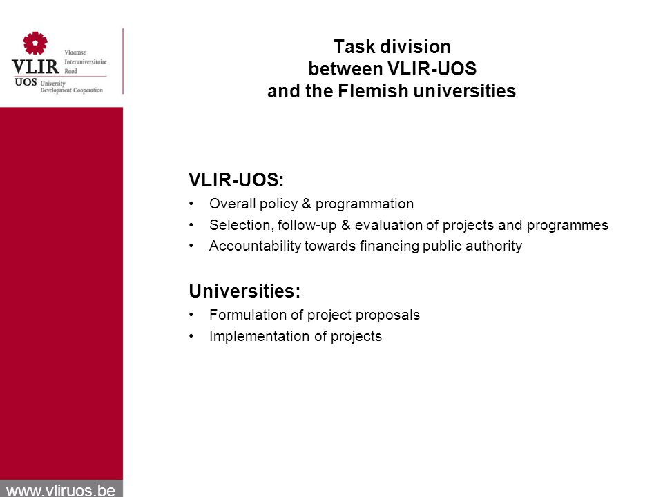 www.vliruos.be Task division between VLIR-UOS and the Flemish universities VLIR-UOS: Overall policy & programmation Selection, follow-up & evaluation of projects and programmes Accountability towards financing public authority Universities: Formulation of project proposals Implementation of projects