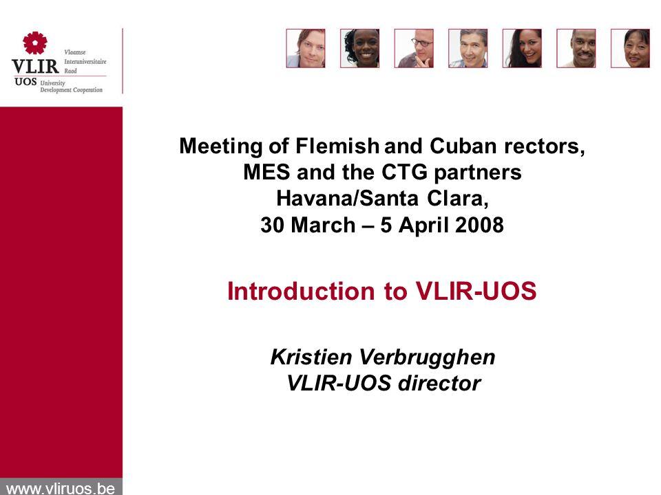 Meeting of Flemish and Cuban rectors, MES and the CTG partners Havana/Santa Clara, 30 March – 5 April 2008 Introduction to VLIR-UOS Kristien Verbrugghen VLIR-UOS director