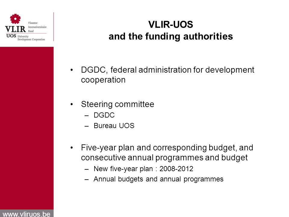 www.vliruos.be VLIR-UOS and the funding authorities DGDC, federal administration for development cooperation Steering committee –DGDC –Bureau UOS Five-year plan and corresponding budget, and consecutive annual programmes and budget –New five-year plan : 2008-2012 –Annual budgets and annual programmes
