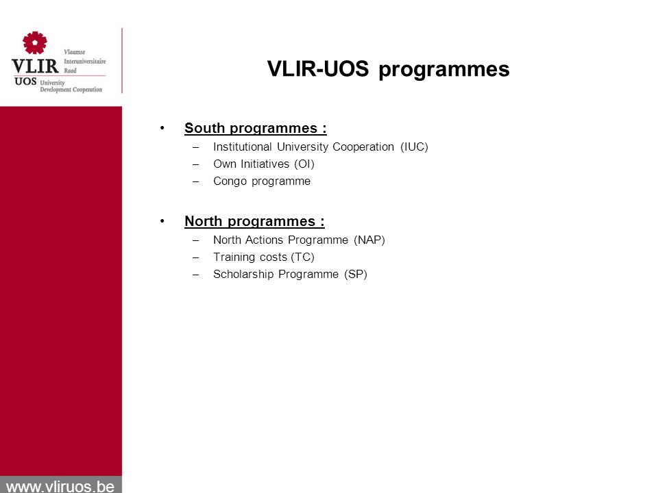 www.vliruos.be VLIR-UOS programmes South programmes : –Institutional University Cooperation (IUC) –Own Initiatives (OI) –Congo programme North programmes : –North Actions Programme (NAP) –Training costs (TC) –Scholarship Programme (SP)