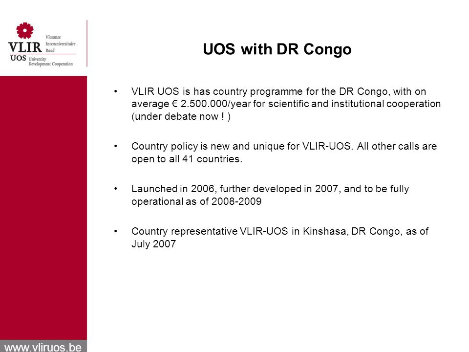 www.vliruos.be UOS with DR Congo VLIR UOS is has country programme for the DR Congo, with on average 2.500.000/year for scientific and institutional cooperation (under debate now .