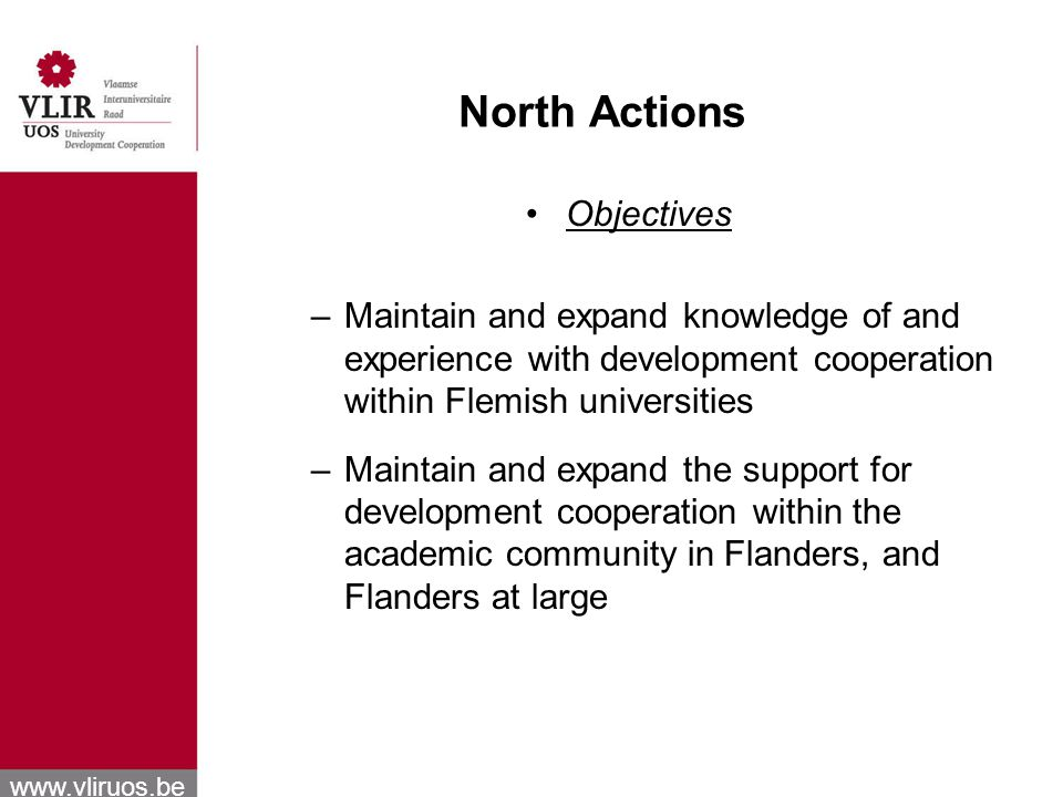 www.vliruos.be North Actions Objectives –Maintain and expand knowledge of and experience with development cooperation within Flemish universities –Maintain and expand the support for development cooperation within the academic community in Flanders, and Flanders at large