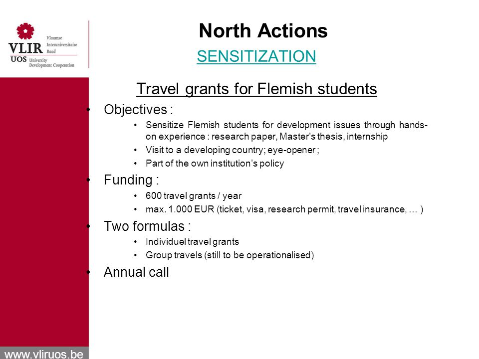 www.vliruos.be North Actions SENSITIZATION Travel grants for Flemish students Objectives : Sensitize Flemish students for development issues through hands- on experience : research paper, Masters thesis, internship Visit to a developing country; eye-opener ; Part of the own institutions policy Funding : 600 travel grants / year max.