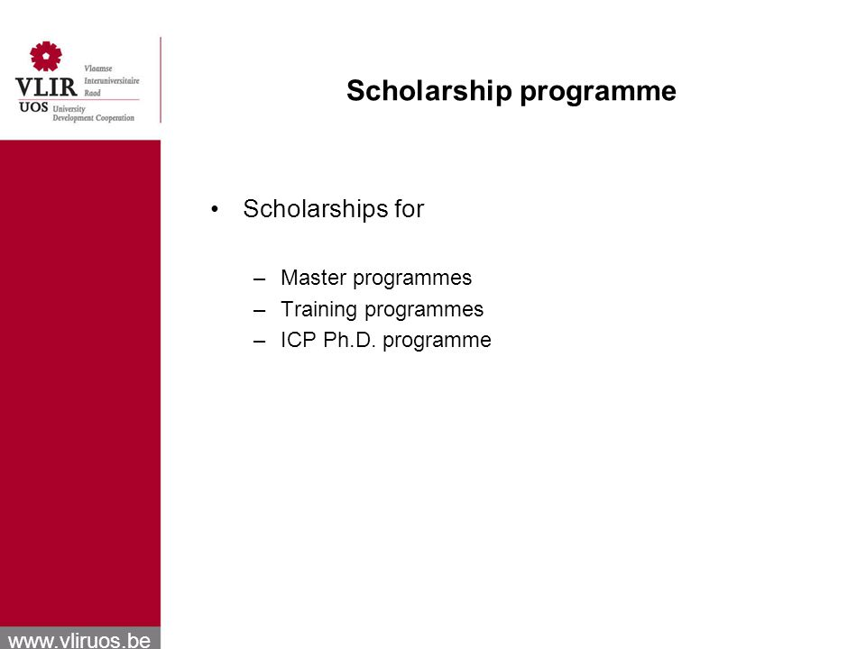 www.vliruos.be Scholarship programme Scholarships for –Master programmes –Training programmes –ICP Ph.D.