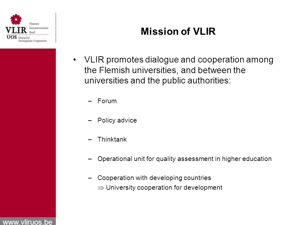 www.vliruos.be Mission of VLIR VLIR promotes dialogue and cooperation among the Flemish universities, and between the universities and the public authorities: –Forum –Policy advice –Thinktank –Operational unit for quality assessment in higher education –Cooperation with developing countries University cooperation for development
