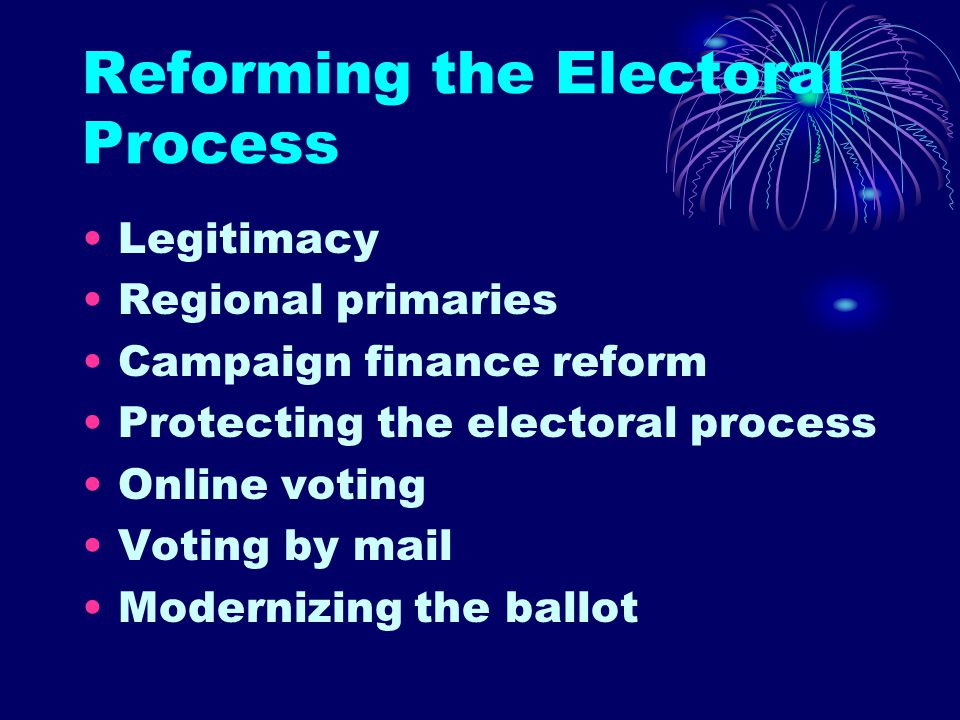 Reforming the Electoral Process Legitimacy Regional primaries Campaign finance reform Protecting the electoral process Online voting Voting by mail Modernizing the ballot