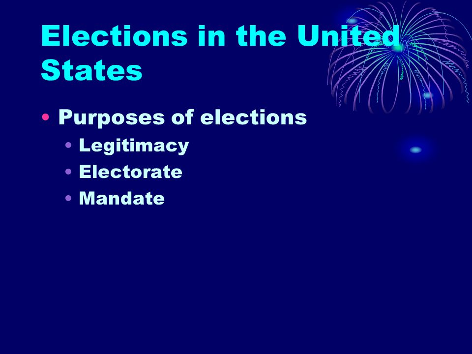 Elections in the United States Purposes of elections Legitimacy Electorate Mandate