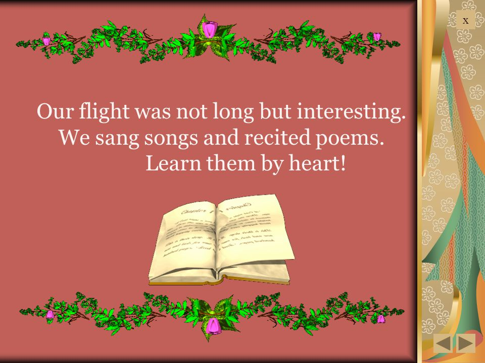 Our flight was not long but interesting. We sang songs and recited poems. Learn them by heart! x