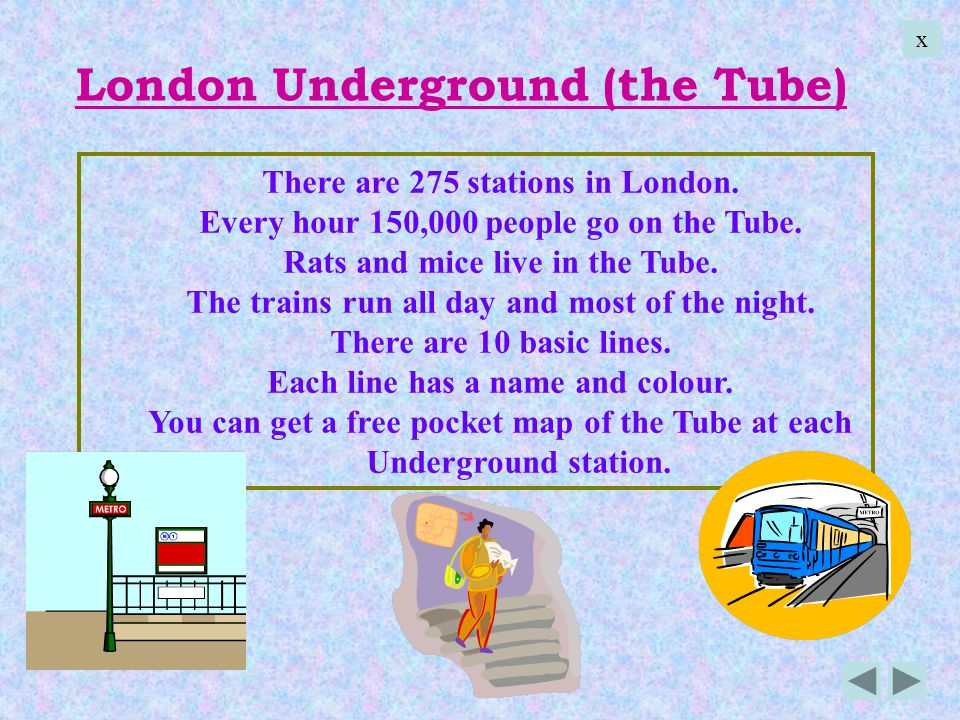 There are 275 stations in London. Every hour 150,000 people go on the Tube. Rats and mice live in the Tube. The trains run all day and most of the nig