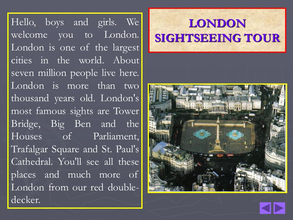 LONDON SIGHTSEEING TOUR Hello, boys and girls. We welcome you to London. London is one of the largest cities in the world. About seven million people