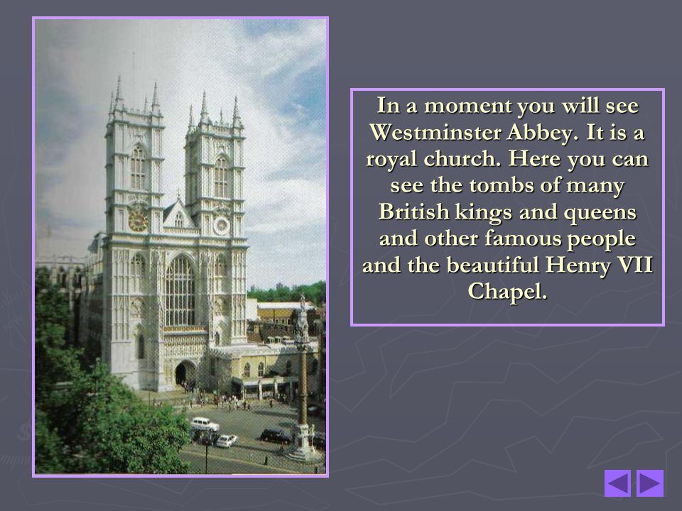 In a moment you will see Westminster Abbey. It is a royal church. Here you can see the tombs of many British kings and queens and other famous people