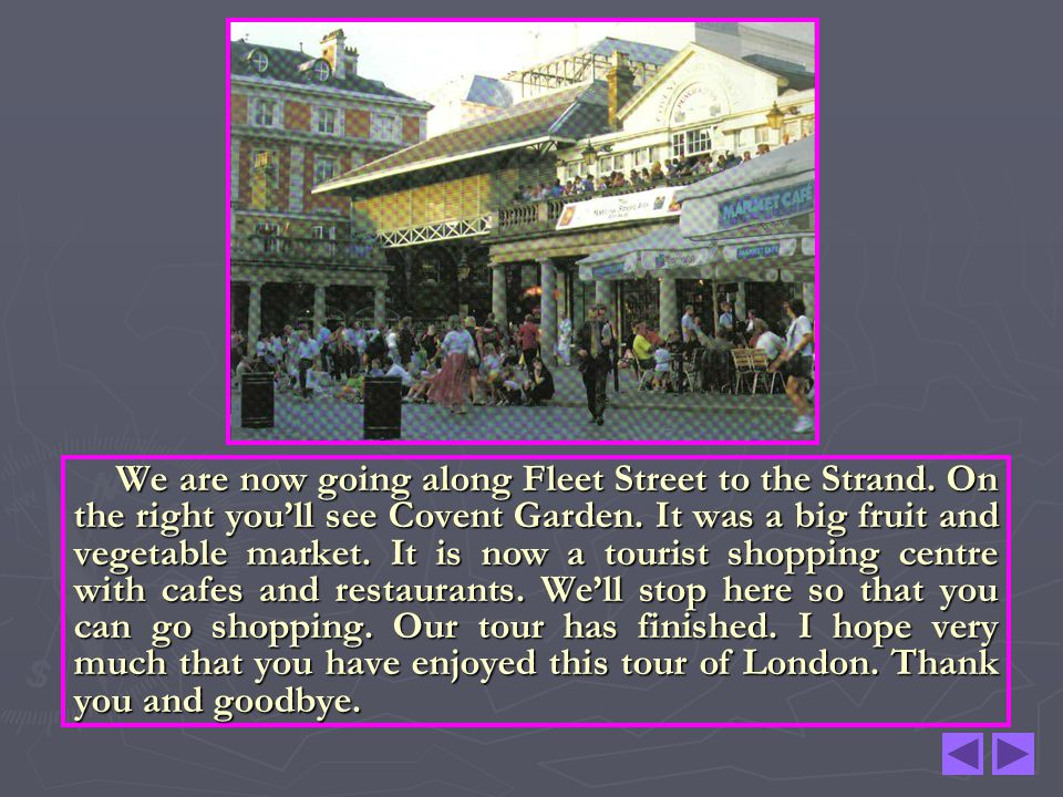 We are now going along Fleet Street to the Strand. On the right youll see Covent Garden. It was a big fruit and vegetable market. It is now a tourist