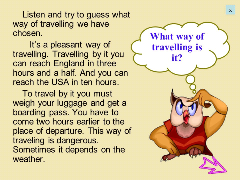 Listen and try to guess what way of travelling we have chosen. Its a pleasant way of travelling. Travelling by it you can reach England in three hours