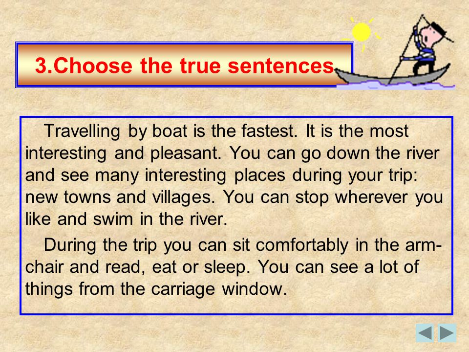 3.Choose the true sentences Travelling by boat is the fastest. It is the most interesting and pleasant. You can go down the river and see many intere