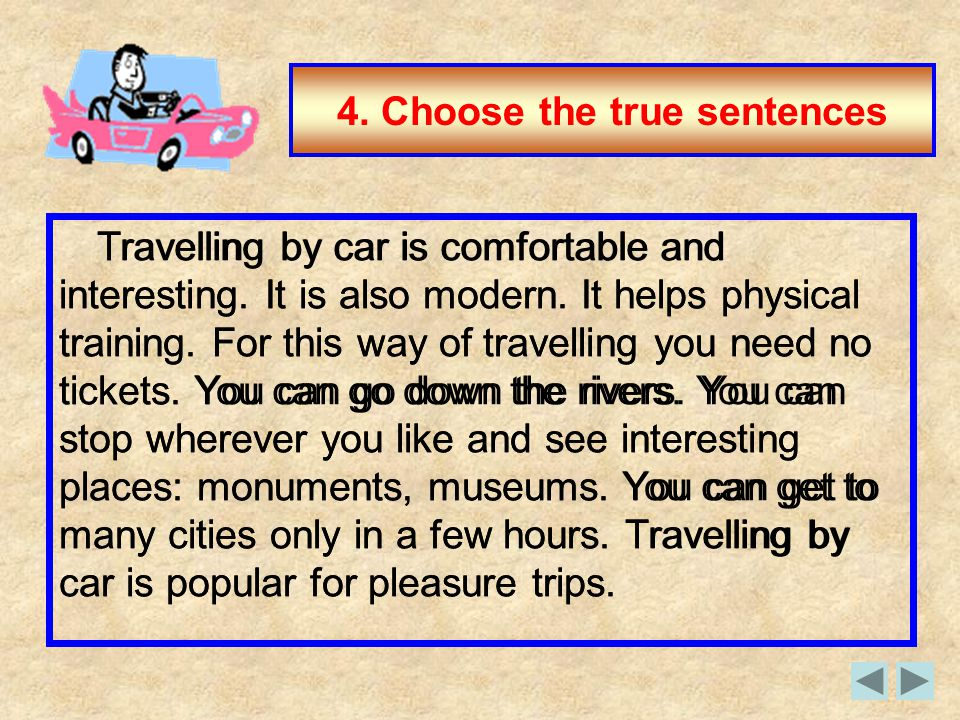 4. Choose the true sentences Travelling by car is comfortable and interesting. It is also modern. It helps physical training. For this way of travelli