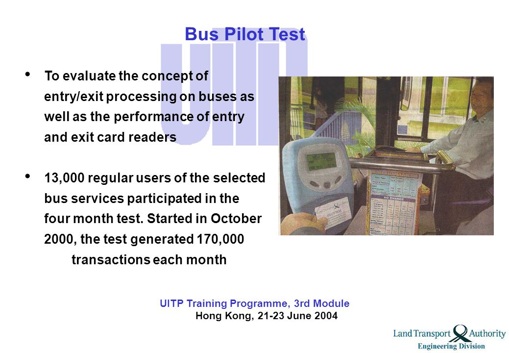 UITP Training Programme, 3rd Module Hong Kong, 21-23 June 2004 To carry out rigorous testing to evaluate the performance and reliability of the system on MRT and LRT 40,000 regular rail users generated 1.3 million transactions month when test started in February 2000 and lasted for a year Rail Pilot Test