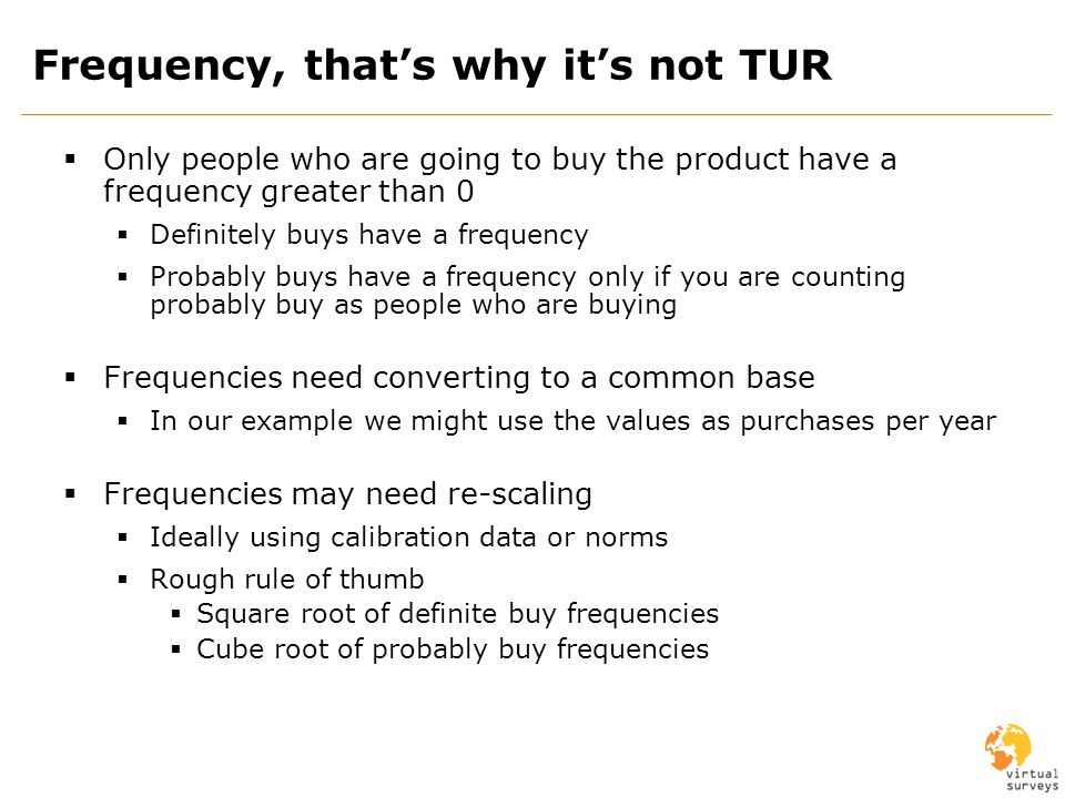 Frequency, thats why its not TUR Only people who are going to buy the product have a frequency greater than 0 Definitely buys have a frequency Probably buys have a frequency only if you are counting probably buy as people who are buying Frequencies need converting to a common base In our example we might use the values as purchases per year Frequencies may need re-scaling Ideally using calibration data or norms Rough rule of thumb Square root of definite buy frequencies Cube root of probably buy frequencies