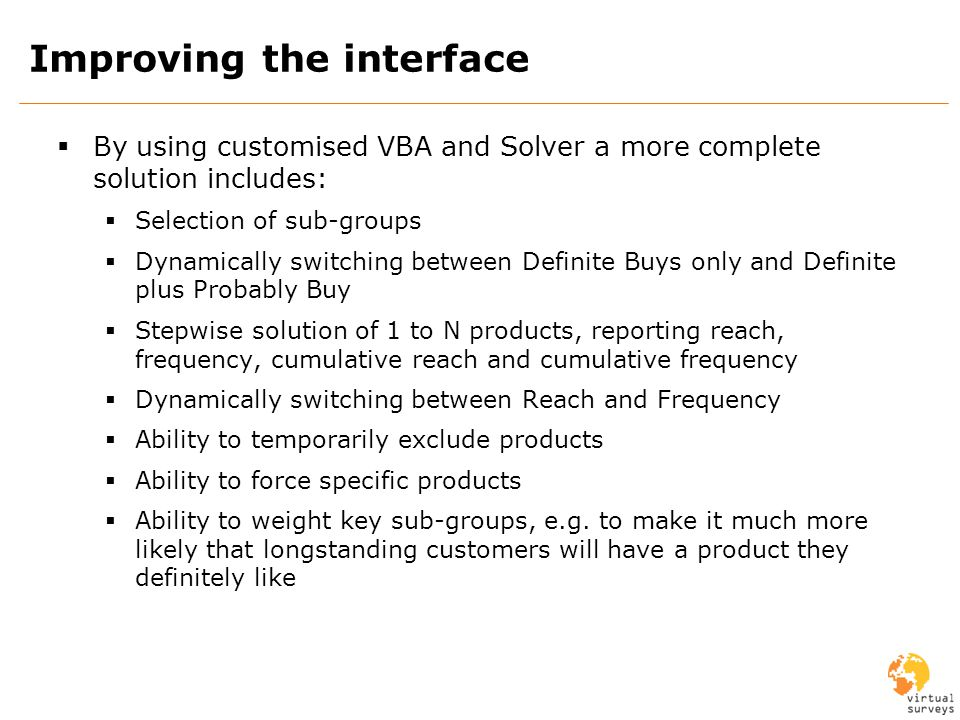 Improving the interface By using customised VBA and Solver a more complete solution includes: Selection of sub-groups Dynamically switching between Definite Buys only and Definite plus Probably Buy Stepwise solution of 1 to N products, reporting reach, frequency, cumulative reach and cumulative frequency Dynamically switching between Reach and Frequency Ability to temporarily exclude products Ability to force specific products Ability to weight key sub-groups, e.g.
