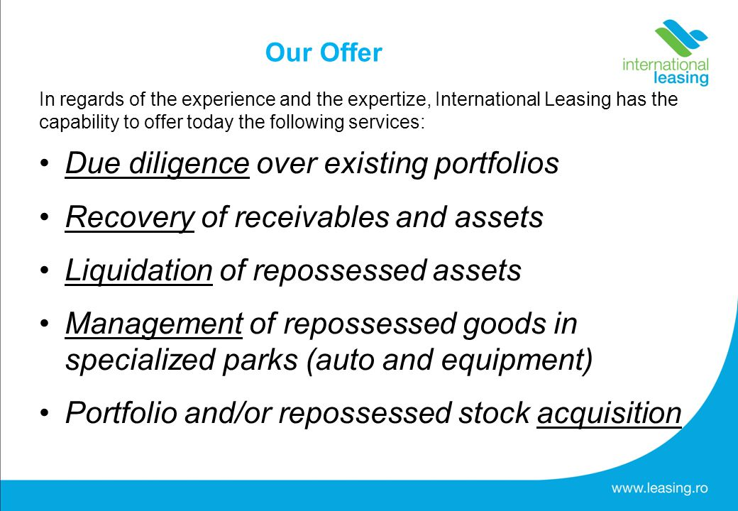 Our Offer In regards of the experience and the expertize, International Leasing has the capability to offer today the following services: Due diligence over existing portfolios Recovery of receivables and assets Liquidation of repossessed assets Management of repossessed goods in specialized parks (auto and equipment) Portfolio and/or repossessed stock acquisition