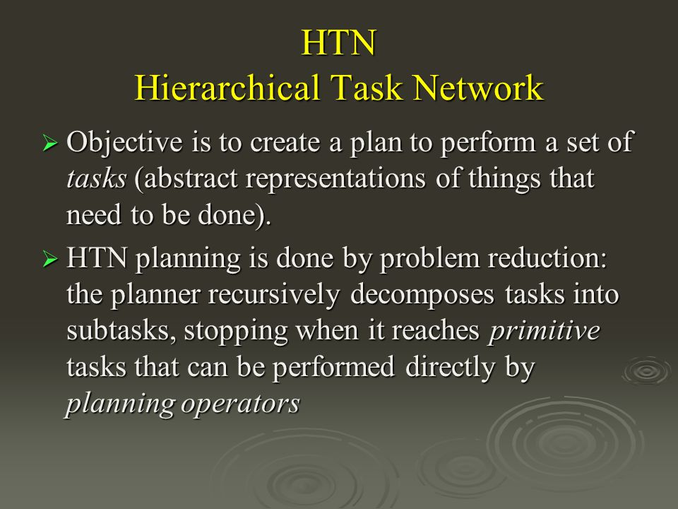 HTN Hierarchical Task Network Objective is to create a plan to perform a set of tasks (abstract representations of things that need to be done).