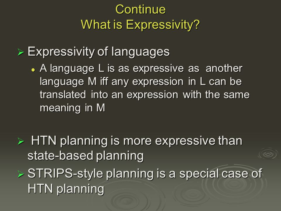 Continue No transformations, because HTN models have richer structure ( because HTNs can represent harder problems than the STRIPS language) No transformations, because HTN models have richer structure ( because HTNs can represent harder problems than the STRIPS language) Solutions to STRIPS problems are regular sets Solutions to STRIPS problems are regular sets Solutions to HTN problems can be arbitrary context-free sets Solutions to HTN problems can be arbitrary context-free sets Thus HTNs are more expressive than STRIPS Thus HTNs are more expressive than STRIPS
