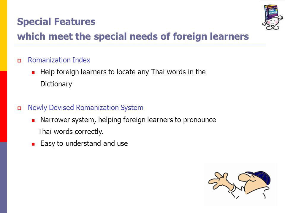 Special Features which meet the special needs of foreign learners Romanization Index Help foreign learners to locate any Thai words in the Dictionary Newly Devised Romanization System Narrower system, helping foreign learners to pronounce Thai words correctly.